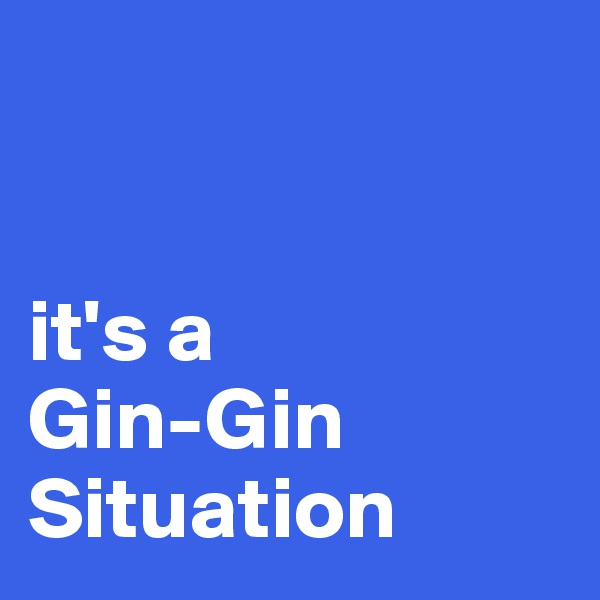 it's a  Gin-Gin Situation