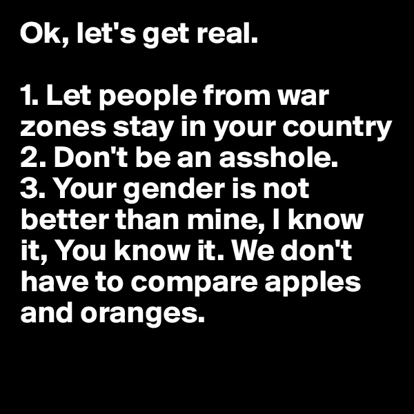 Ok, let's get real.  1. Let people from war zones stay in your country 2. Don't be an asshole. 3. Your gender is not better than mine, I know it, You know it. We don't have to compare apples and oranges.