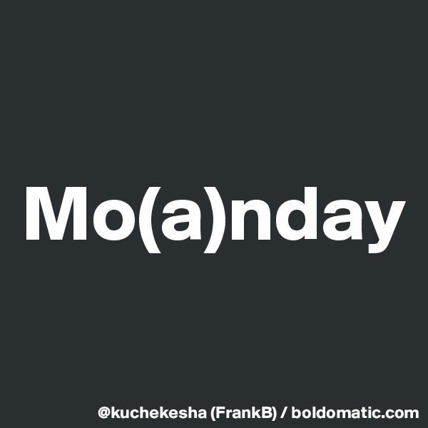 Mo(a)nday