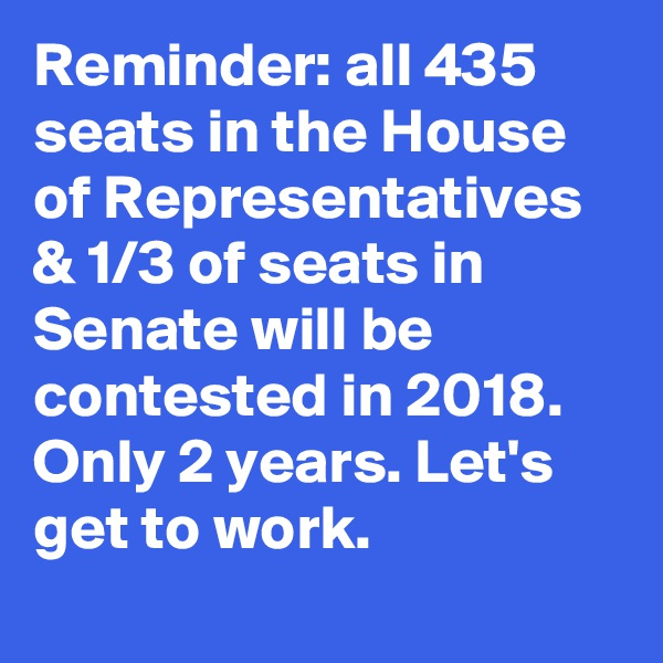Reminder: all 435 seats in the House of Representatives & 1/3 of seats in Senate will be contested in 2018. Only 2 years. Let's get to work.