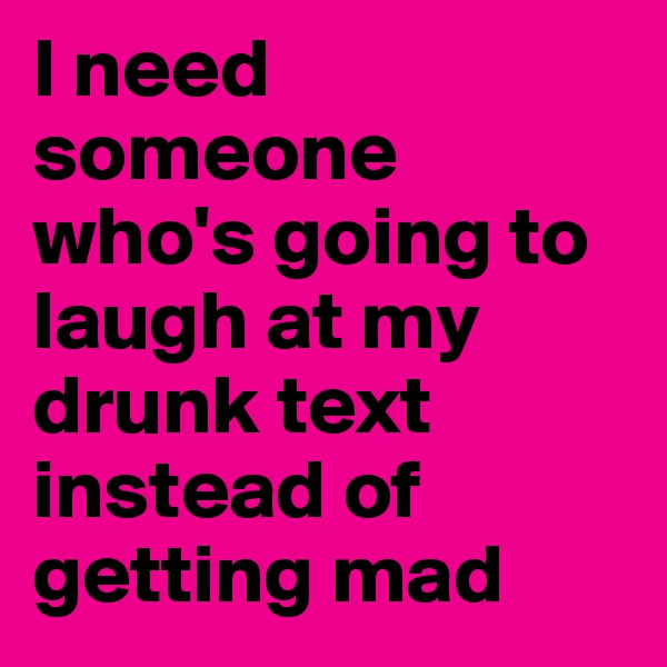 I need someone who's going to laugh at my drunk text instead of getting mad