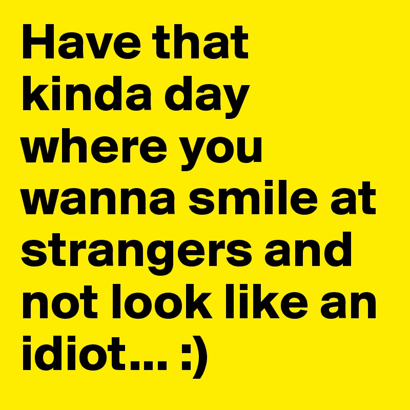 Have that kinda day where you wanna smile at strangers and not look like an idiot... :)