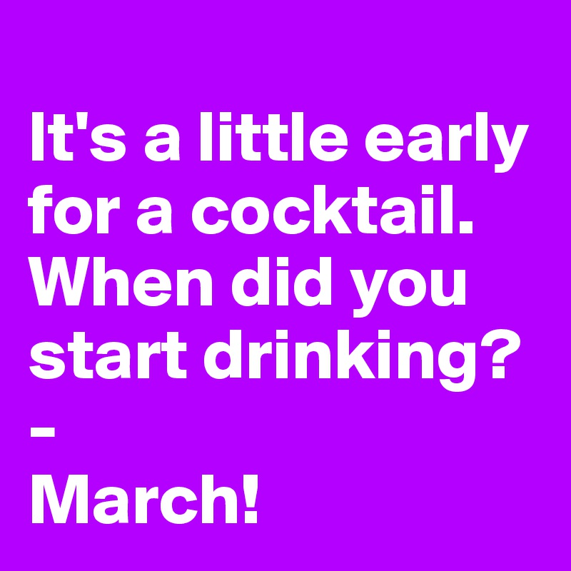 It's a little early for a cocktail. When did you start drinking? -  March!