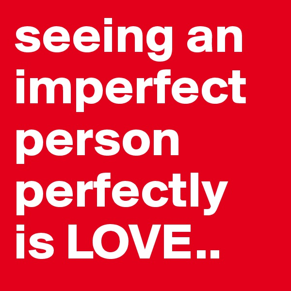 seeing an imperfect person perfectly is LOVE..
