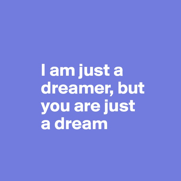 I am just a           dreamer, but           you are just           a dream