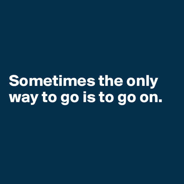 Sometimes the only way to go is to go on.