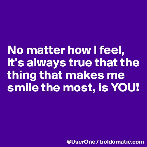 No matter how I feel, it's always true that the thing that makes me smile the most, is YOU!