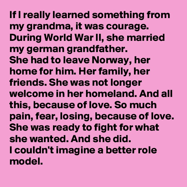 If I really learned something from my grandma, it was courage. During World War II, she married my german grandfather. She had to leave Norway, her home for him. Her family, her friends. She was not longer welcome in her homeland. And all this, because of love. So much pain, fear, losing, because of love.  She was ready to fight for what she wanted. And she did. I couldn't imagine a better role model.