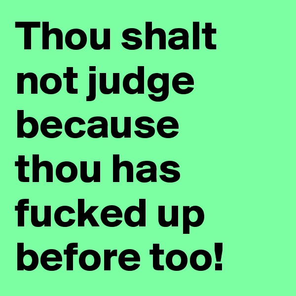 Thou shalt not judge because thou has fucked up before too!