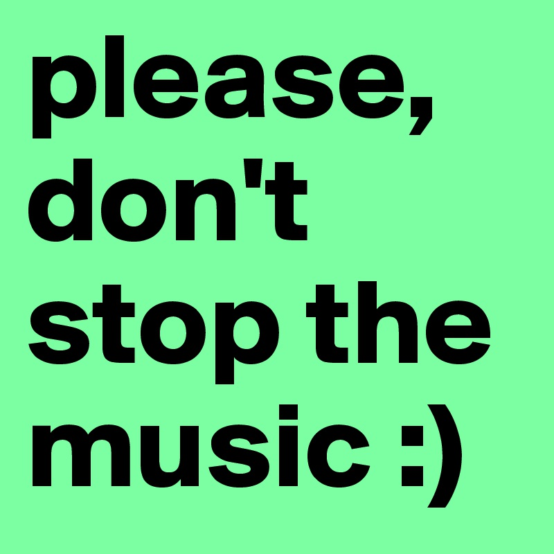 please, don't stop the music :)