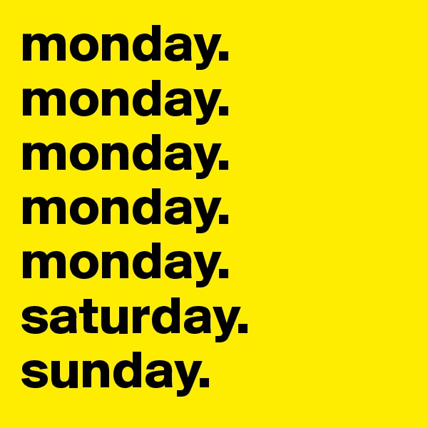 monday. monday. monday. monday. monday. saturday. sunday.