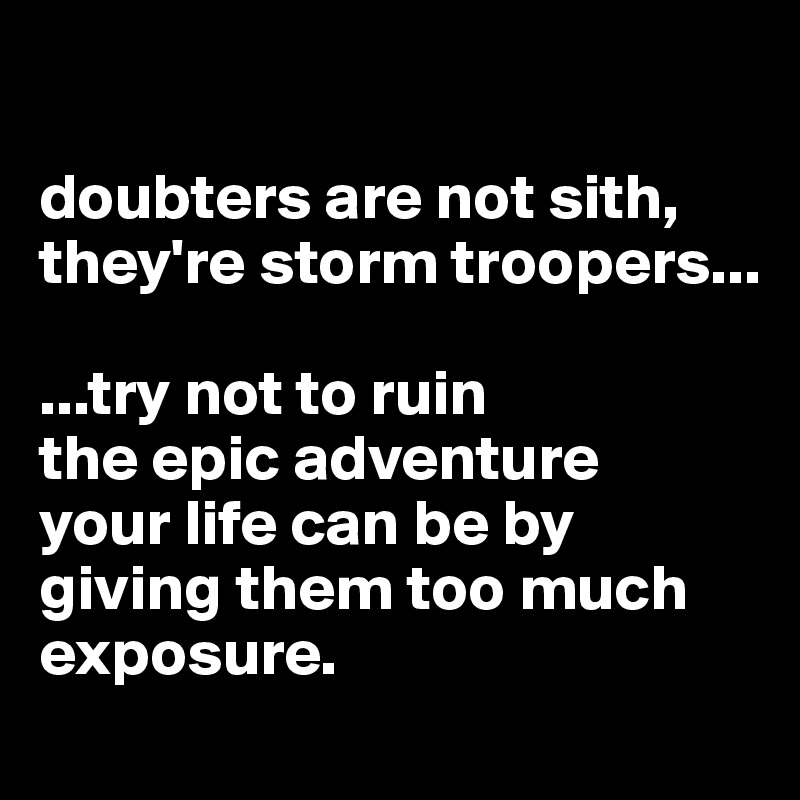 doubters are not sith, they're storm troopers...  ...try not to ruin  the epic adventure  your life can be by giving them too much exposure.