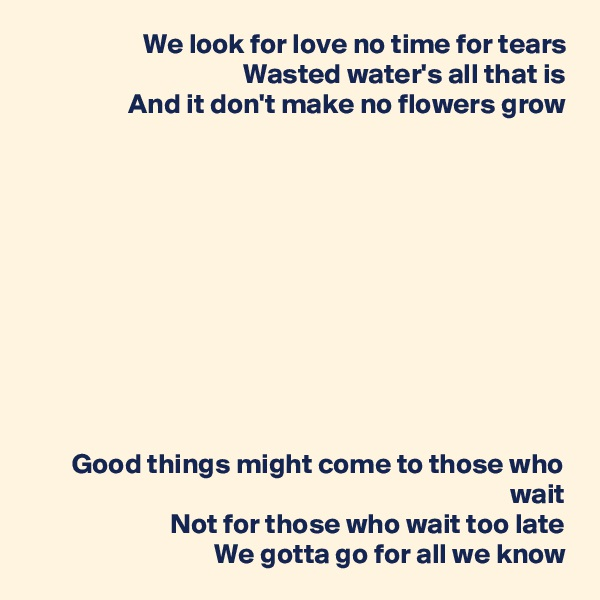 We look for love no time for tears Wasted water's all that is And it don't make no flowers grow            Good things might come to those who wait Not for those who wait too late We gotta go for all we know