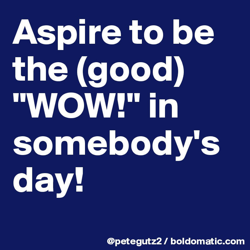 "Aspire to be the (good) ""WOW!"" in somebody's day!"