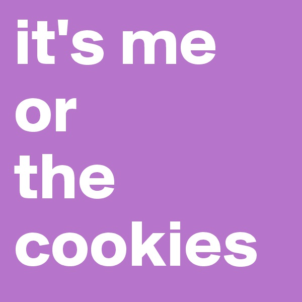 it's me or the cookies