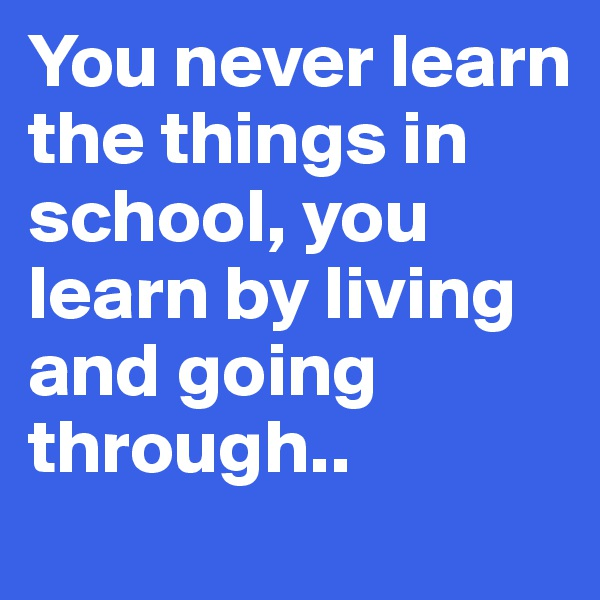 You never learn the things in school, you learn by living and going through..