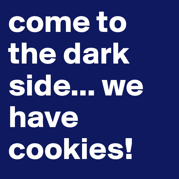 come to the dark side... we have cookies!