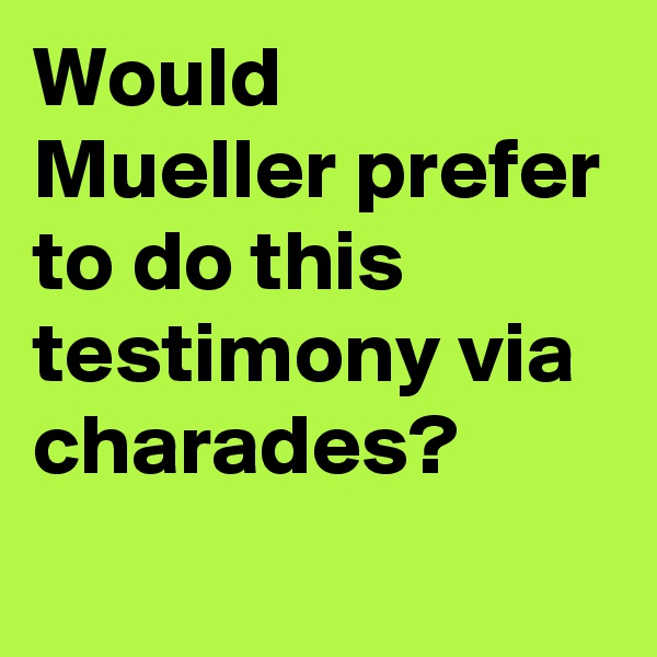 Would Mueller prefer to do this testimony via charades?
