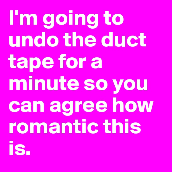 I'm going to undo the duct tape for a minute so you can agree how romantic this is.