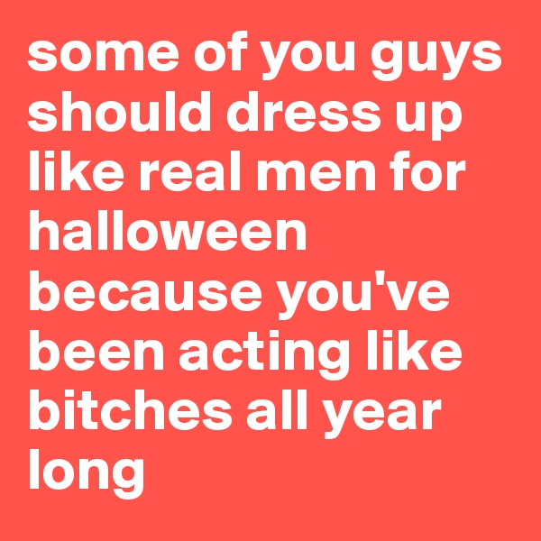 some of you guys should dress up like real men for halloween because you've been acting like bitches all year long