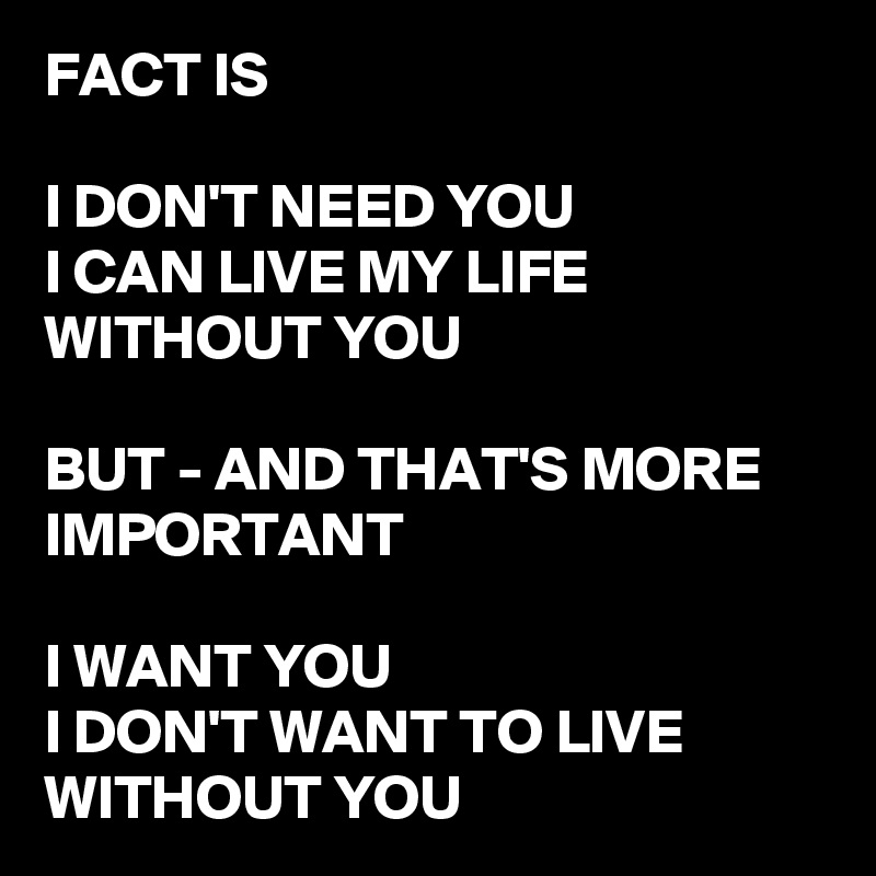 FACT IS  I DON'T NEED YOU I CAN LIVE MY LIFE WITHOUT YOU  BUT - AND THAT'S MORE IMPORTANT  I WANT YOU I DON'T WANT TO LIVE WITHOUT YOU