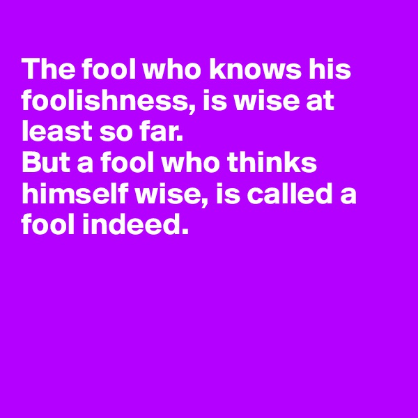 The fool who knows his foolishness, is wise at least so far. But a fool who thinks himself wise, is called a  fool indeed.