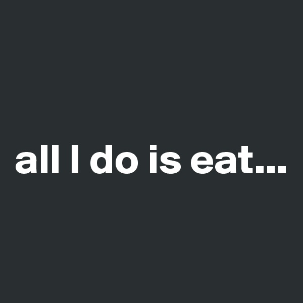 all I do is eat...