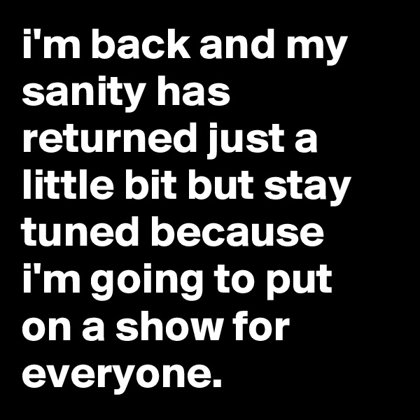 i'm back and my sanity has returned just a little bit but stay tuned because i'm going to put on a show for everyone.