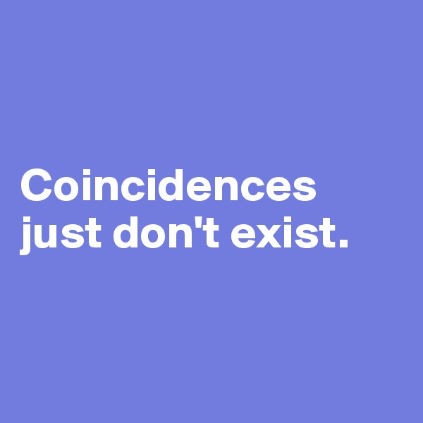 Coincidences just don't exist.