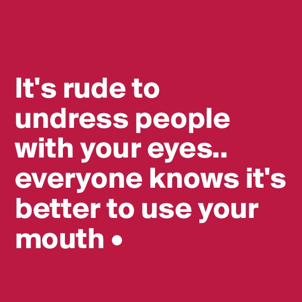 It's rude to undress people with your eyes.. everyone knows it's better to use your mouth •