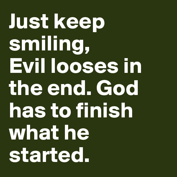 Just keep smiling,  Evil looses in the end. God has to finish what he started.