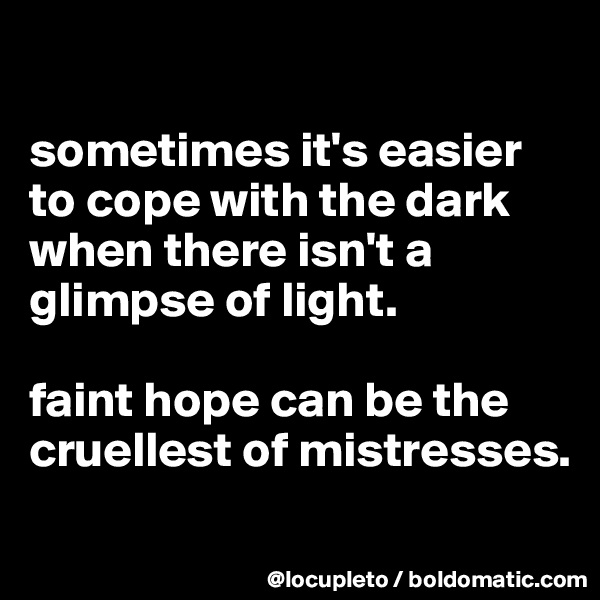sometimes it's easier to cope with the dark when there isn't a glimpse of light.   faint hope can be the cruellest of mistresses.