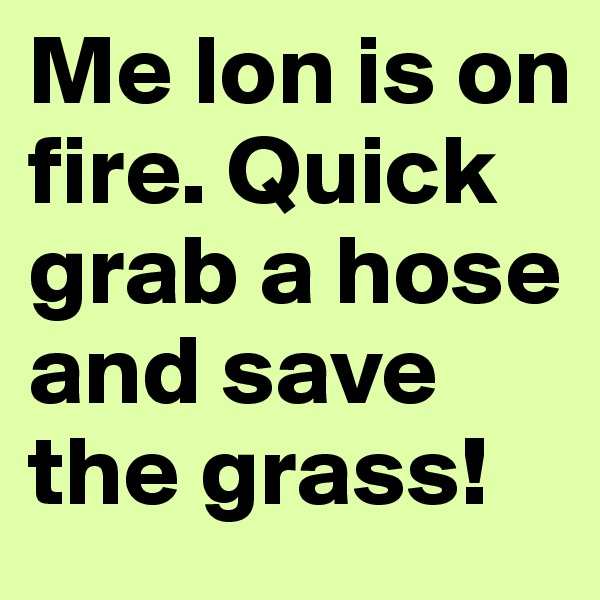 Me lon is on fire. Quick grab a hose and save the grass!