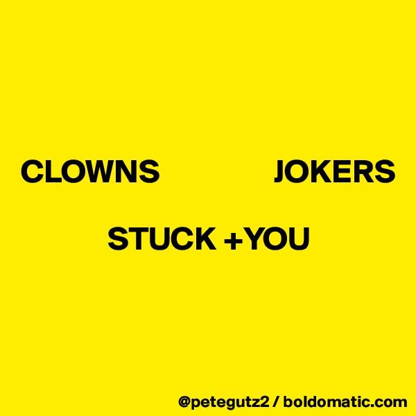 CLOWNS                 JOKERS                                 STUCK +YOU