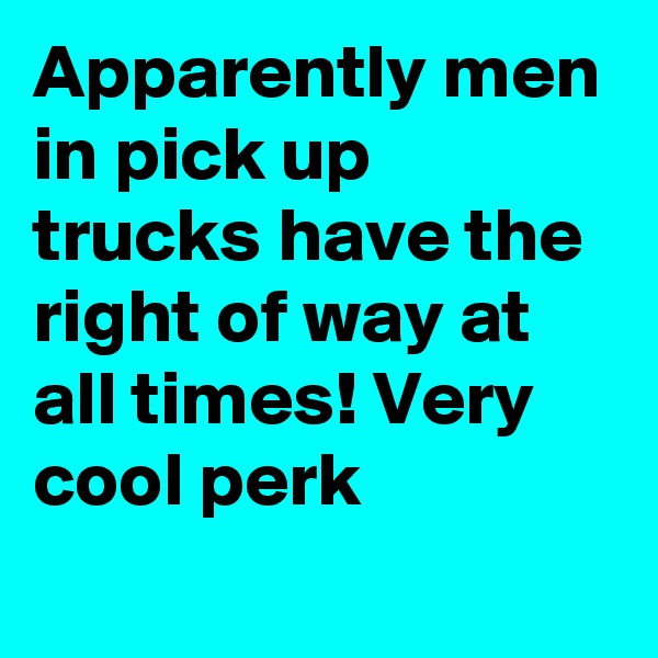 Apparently men in pick up trucks have the right of way at all times! Very cool perk