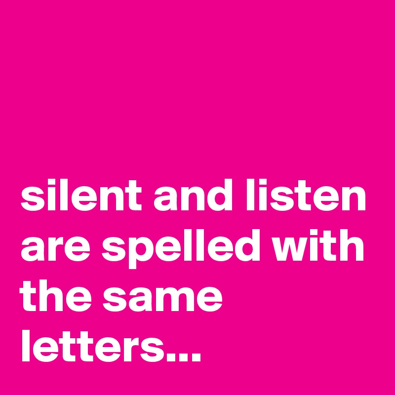 silent and listen are spelled with the same letters...