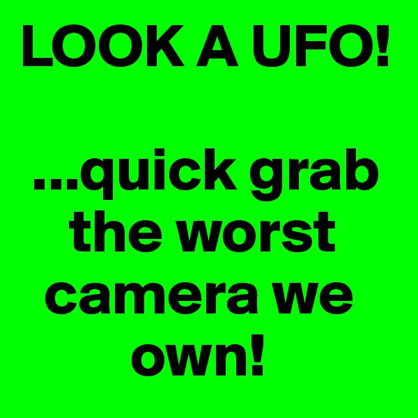 LOOK A UFO!   ...quick grab          the worst       camera we              own!