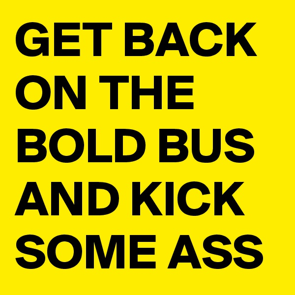 GET BACK ON THE BOLD BUS AND KICK SOME ASS