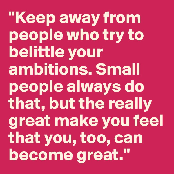 """Keep away from people who try to belittle your ambitions. Small people always do that, but the really great make you feel that you, too, can become great."""