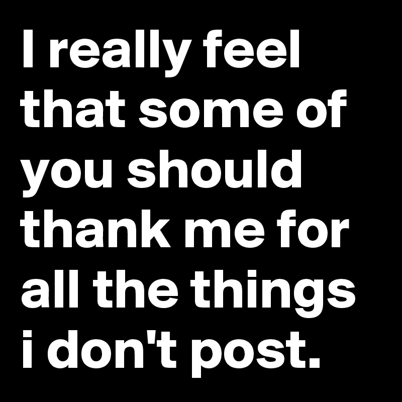 I really feel that some of you should thank me for all the things i don't post.