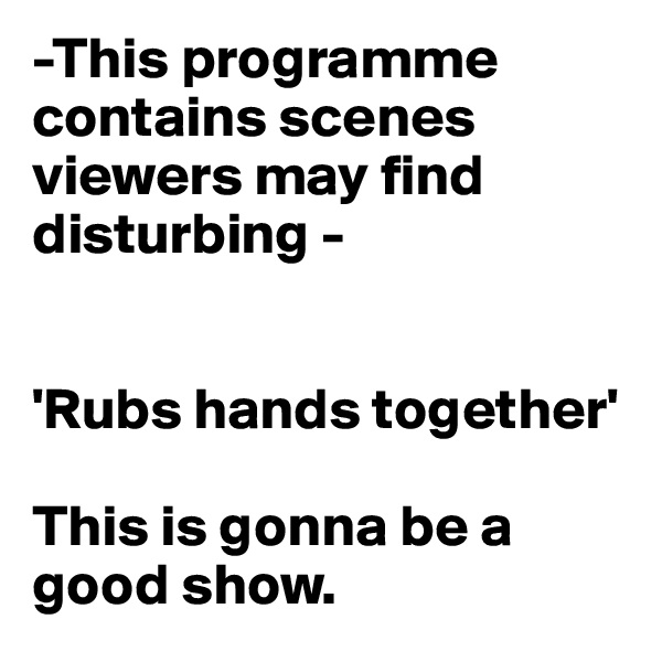 -This programme contains scenes viewers may find disturbing -   'Rubs hands together'   This is gonna be a good show.