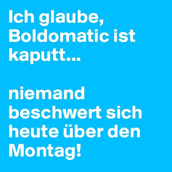 Ich glaube, Boldomatic ist kaputt...  niemand beschwert sich heute über den Montag!