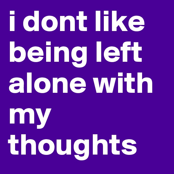 i dont like being left alone with my thoughts