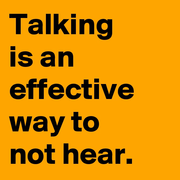 Talking  is an effective way to not hear.