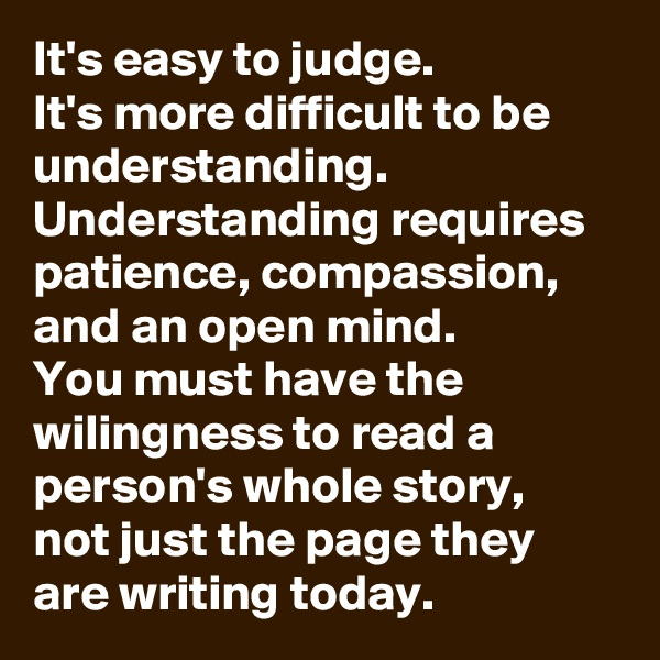 It's easy to judge. It's more difficult to be understanding. Understanding requires patience, compassion, and an open mind. You must have the wilingness to read a person's whole story,  not just the page they are writing today.