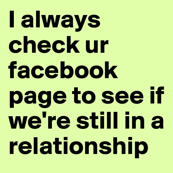 I always check ur facebook page to see if we're still in a relationship