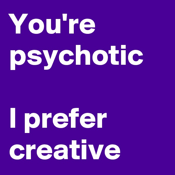 You're psychotic  I prefer  creative