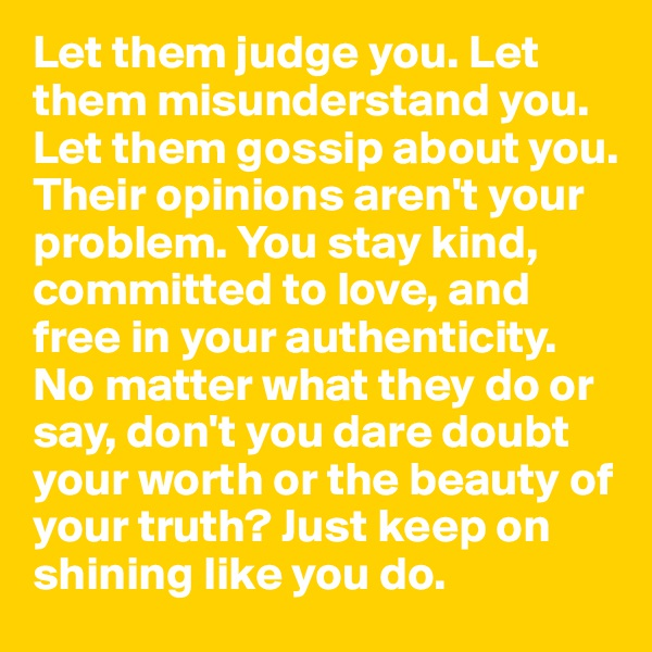 Let them judge you. Let them misunderstand you. Let them gossip about you. Their opinions aren't your problem. You stay kind, committed to love, and free in your authenticity. No matter what they do or say, don't you dare doubt your worth or the beauty of your truth? Just keep on shining like you do.