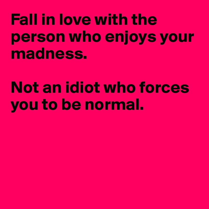 Fall in love with the person who enjoys your madness.  Not an idiot who forces you to be normal.