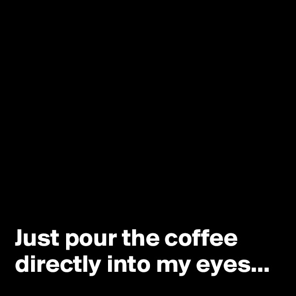 Just pour the coffee directly into my eyes...